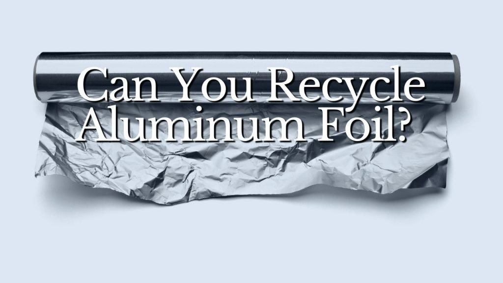 Can You Recycle Aluminum Foil