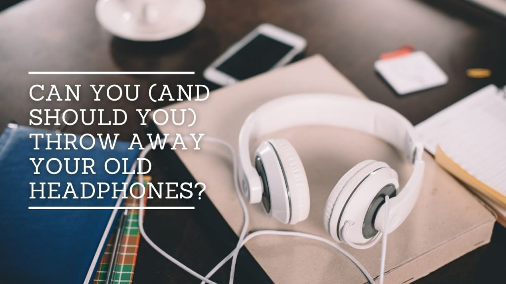 Can You Throw Away Your Old Headphones