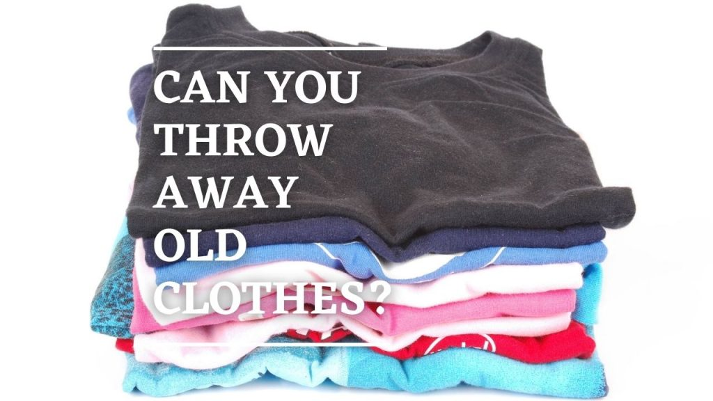 Can You Throw Away Old Clothes