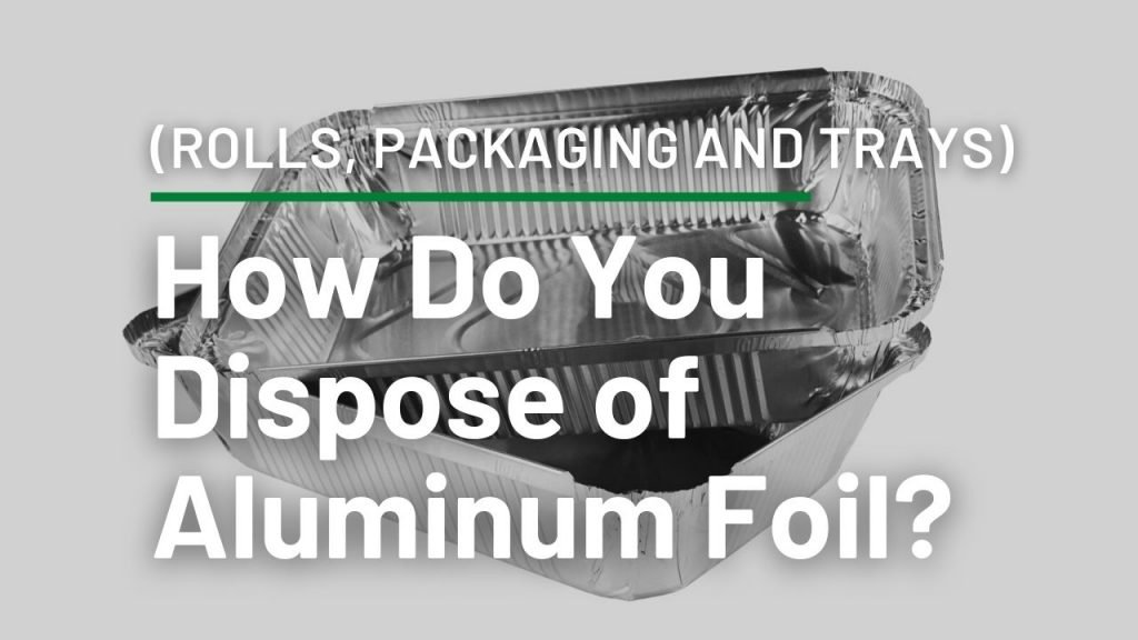 How Do You Dispose of Aluminum Foil? (Rolls, Packaging and Trays)